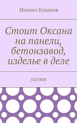 Михаил Буканов - Стоит Оксана напанели, бетонзавод, изделье вделе. Поэзия