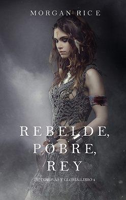Морган Райс - Rebelde, Pobre, Rey