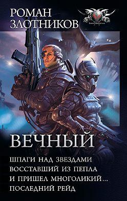 Роман Злотников - Вечный: Шпаги над звездами. Восставший из пепла. И пришел многоликий… Последний рейд (сборник)