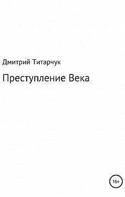 Дмитрий Титарчук - Преступление Века