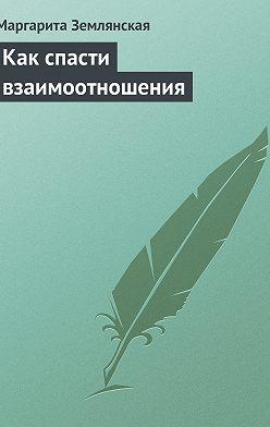 Маргарита Землянская - Как спасти взаимоотношения