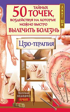 Линг Ши - 50 тайных точек, воздействуя на которые можно быстро вылечить болезнь. Цзю-терапия