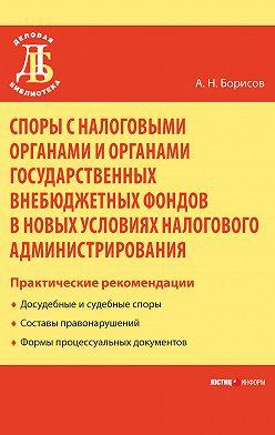Александр Борисов - Споры с налоговыми органами и органами государственных внебюджетных фондов в новых условиях налогового администрирования. Практические рекомендации