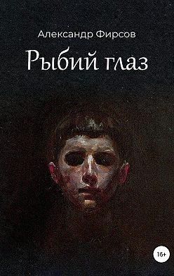 Александр Фирсов - Рыбий глаз