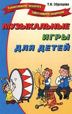 Татьяна Образцова - Музыкальные игры для детей