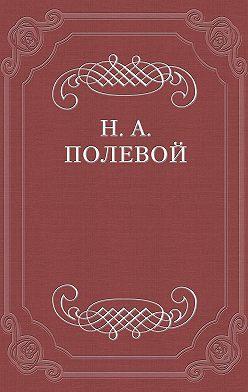 Николай Полевой - Толки о «Евгении Онегине», соч. А. С. Пушкина