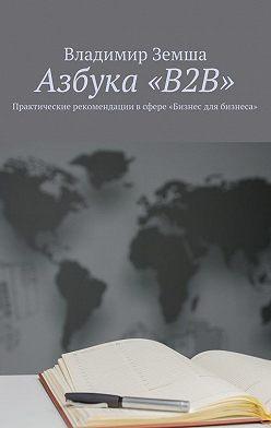 Владимир Земша - Азбука «B2B». Практические рекомендации всфере «Бизнес для бизнеса»