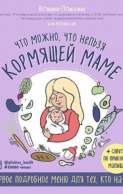 Юлианна Плискина - Что можно, что нельзя кормящей маме. Первое подробное меню для тех, кто на ГВ
