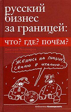 Дмитрий Тихомиров - Русский бизнес за границей. Что? Где? Почем?