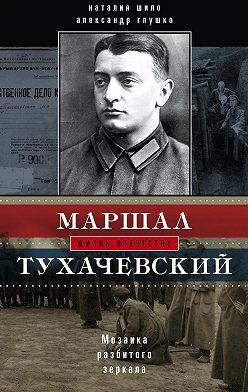 Александр Глушко - Маршал Тухачевский. Мозаика разбитого зеркала
