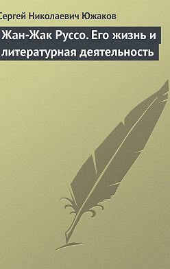 Сергей Южаков - Жан-Жак Руссо. Его жизнь и литературная деятельность