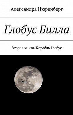 Александра Нюренберг - Глобус Билла. Вторая книга. Корабль Глобус