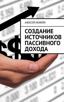 Алексей Номейн - Создание источников пассивного дохода