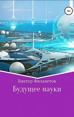 Виктор Филалетов - Будущее науки
