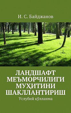 Ибадулла Байджанов - Ландшафт меъморчилиги муҳитини шакллантириш. Услубий қўлланма