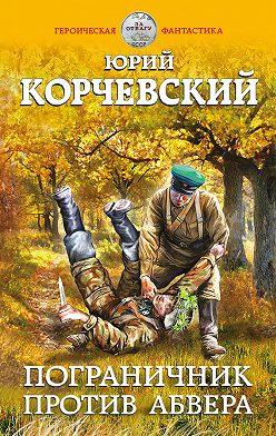Юрий Корчевский - Пограничник против Абвера