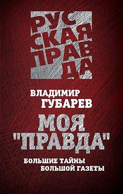 Владимир Губарев - Моя «Правда». Большие тайны большой газеты
