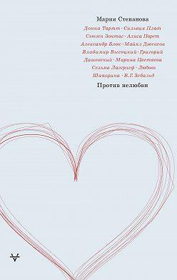 Мария Степанова - Против нелюбви