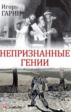 Игорь Гарин - Непризнанные гении