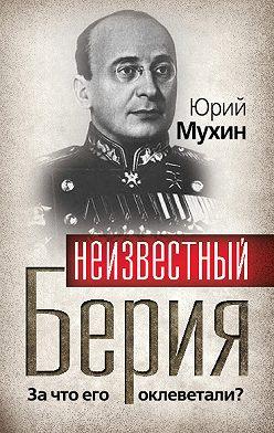 Юрий Мухин - Неизвестный Берия. За что его оклеветали?