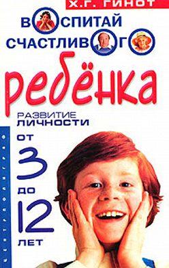 Хаим Гинот - Воспитай счастливого ребенка. Развитие личности от 3 до 12 лет