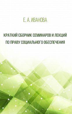 Елена Иванова - Краткий сборник семинаров и лекций по праву социального обеспечения