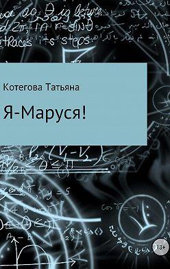 Татьяна Котегова - Я – Маруся!