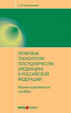 Станислав Николюкин - Правовые технологии посредничества (медиации) в Российской Федерации: научно-практическое пособие