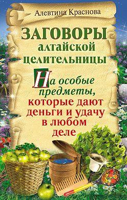 Алевтина Краснова - Заговоры алтайской целительницы на особые предметы, которые дают деньги и удачу в любом деле