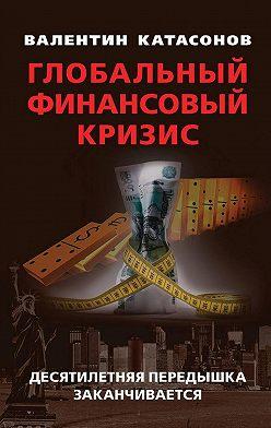 Валентин Катасонов - Глобальный финансовый кризис: десятилетняя передышка заканчивается