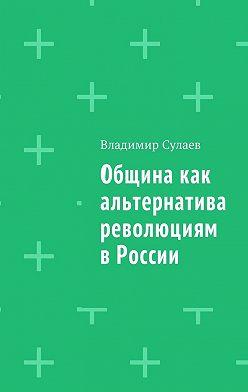 Владимир Сулаев - Община как альтернатива революциям в России