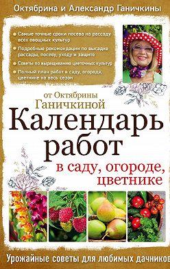 Октябрина Ганичкина - Календарь работ в саду, огороде, цветнике от Октябрины Ганичкиной