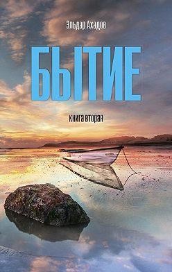 Эльдар Ахадов - Бытие. Книга вторая