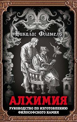 Николас Фламель - Алхимия. Руководство по изготовлению философского камня