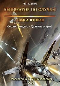 Юрий Москаленко - Далекие миры. Император по случаю. Книга вторая