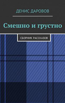 Денис Даровов - Смешнои грустно. Сборник рассказов