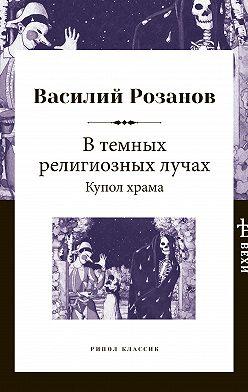 Василий Розанов - В темных религиозных лучах. Купол храма