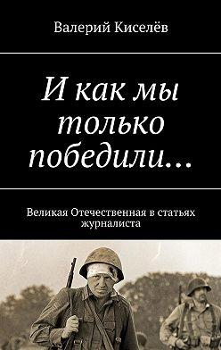 Валерий Киселев - И как мы только победили… Великая Отечественная встатьях журналиста