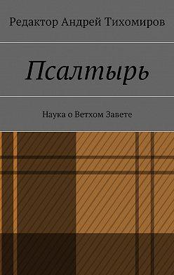 Андрей Тихомиров - Псалтырь. Наука оВетхом Завете