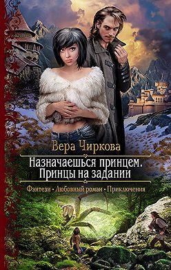 Вера Чиркова - Назначаешься принцем. Принцы на задании