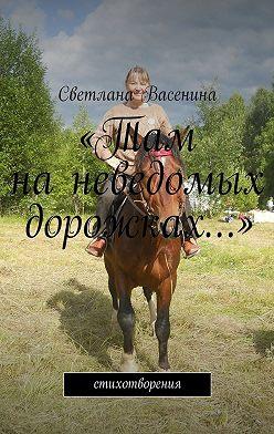 Светлана Васенина - «Там наневедомых дорожках…». Стихотворения