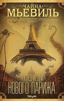 Чайна Мьевиль - Последние дни Нового Парижа