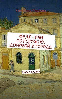 СветЛана Павлова - Федя, или Осторожно, домовой в городе. Пьеса-сказка