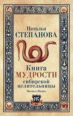 Наталья Степанова - Книга мудрости сибирской целительницы