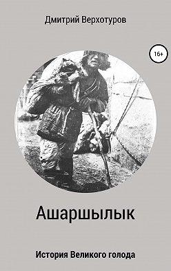 Дмитрий Верхотуров - Ашаршылык: история Великого голода