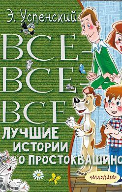 Эдуард Успенский - Все-все-все лучшие истории о Простоквашино