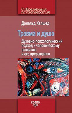 Дональд Калшед - Травма и душа. Духовно-психологический подход к человеческому развитию и его прерыванию