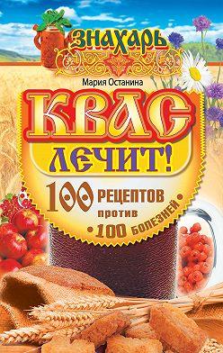 Мария Останина - Квас лечит! 100 рецептов против 100 болезней