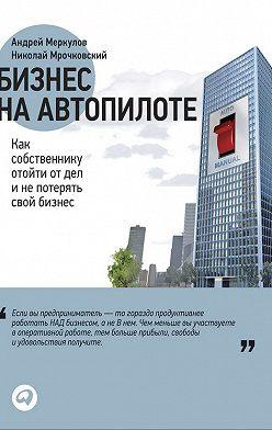 Николай Мрочковский - Бизнес на автопилоте. Как собственнику отойти от дел и не потерять свой бизнес