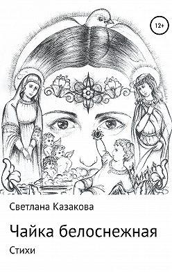 Светлана Казакова - Чайка белоснежная. Сборник стихотворений